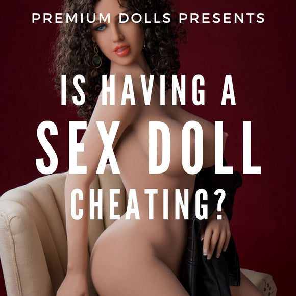 Is Having A Sex Doll Cheating? | Premium Dolls