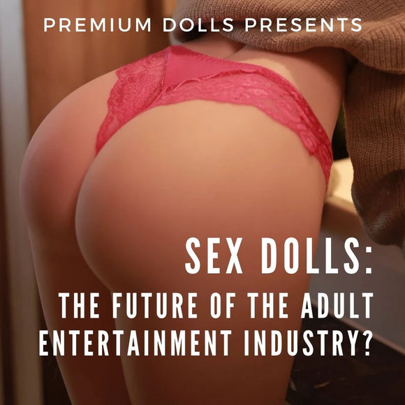 Sex Dolls - The Future Of The Adult Entertainment Industry? | Premium Dolls