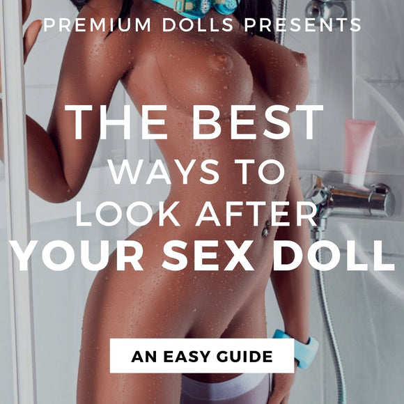 The Best Ways To Look After Your Sex Doll - An Easy Guide | Premium Dolls