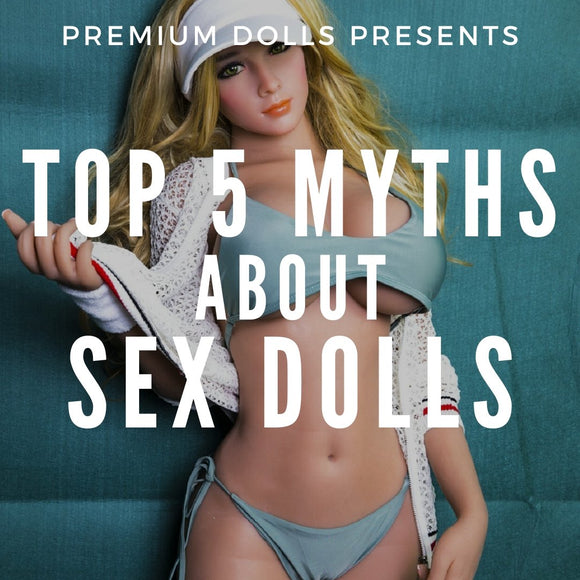 Top 5 Myths About Sex Dolls | Premium Dolls