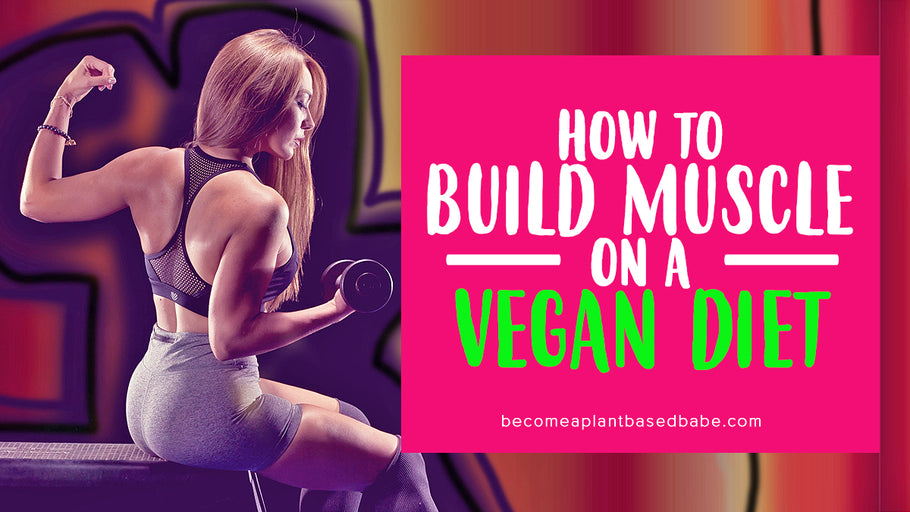How To Build Muscle On A Vegan Diet (Part 1 of 3)