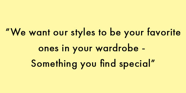 """We want our styles to be your favorite ones in your wardrobe -  Something you find special"""