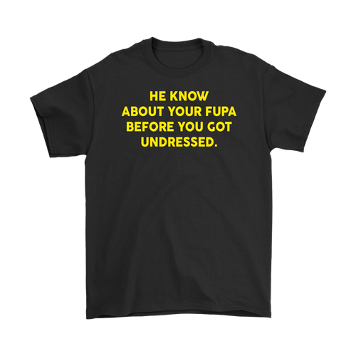 HE KNOW ABOUT YOUR FUPA BEFORE YOU GOT UNDRESSED T-SHIRT