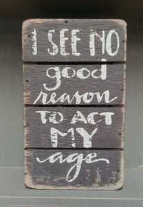 """No Good Reason To Act My Age"" Box Sign 5"" x 3"""