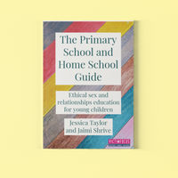 The Primary School and Home School Guide: Ethical Sex and Relationships Education for Young Children By Dr Jessica Taylor and Jaimi Shrive