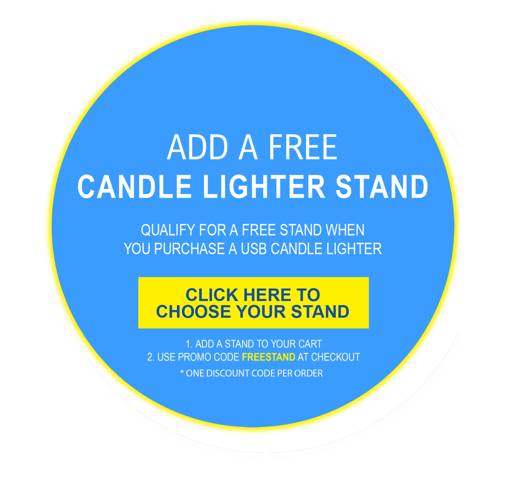 CLAIM YOUR FREE LIGHTER STAND. QUALIFY FOR ONE FREE LIGHTER STAND WHEN YOU PURCHASE A USB CANDLE LIGHTER. ONE DISCOUNT CODE PER ORDER. CLICK HERE TO SELECT YOUR STAND