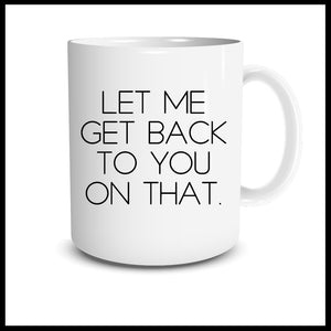 Let Me Get Back To You On That Mug