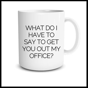 WHAT DO I HAVE TO DO TO GET YOU OUT MY OFFICE MUG