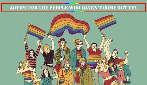 ADVICE FOR THE PEOPLE WHO HAVEN'T COME OUT YET- Proudly LGBTQ