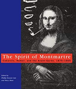 The Spirit of Montmartre: Cabarets, Humor and the Avant Garde, 1875-1905 by Phillip Dennis Cate
