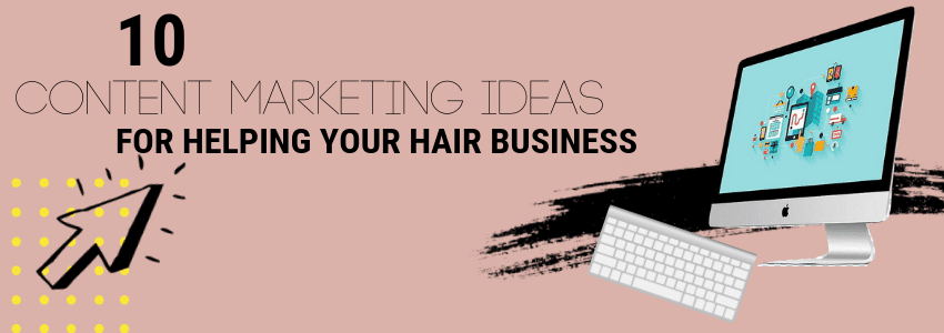 10 Content Marketing Ideas for Helping Your Hair Business