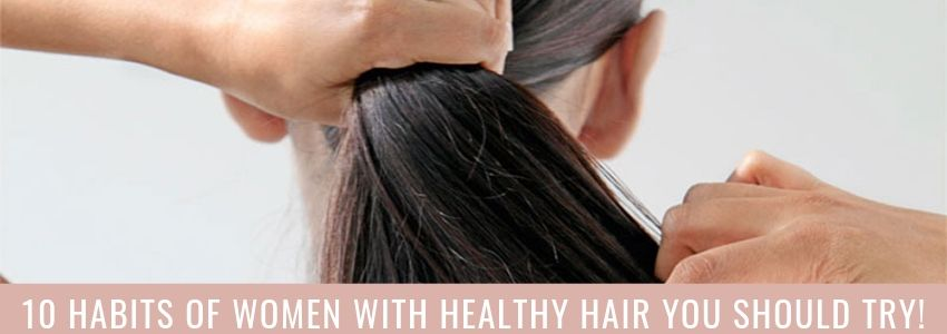 10 Habits of Women with Healthy Hair You Should Try!
