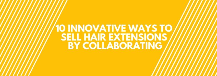 10 Innovative Ways to Sell Hair Extensions By Collaborating