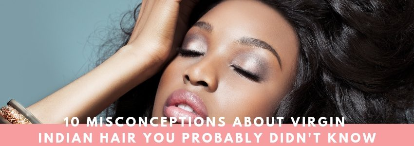 10 Misconceptions About Virgin Indian Hair You Probably Didn't Know