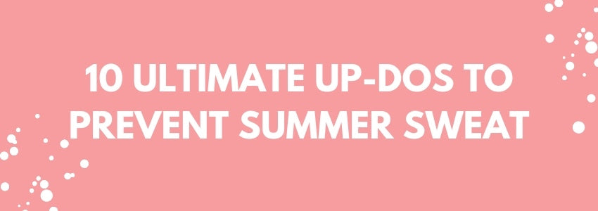10 Ultimate Up-Dos to Prevent Summer Sweat