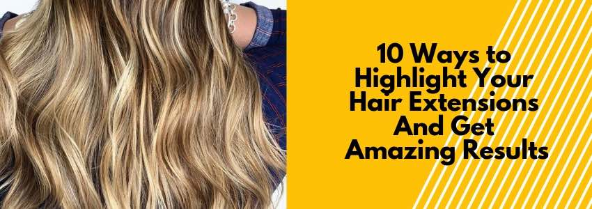 10 Ways to Highlight Your Hair Extensions (And Get Amazing Results)
