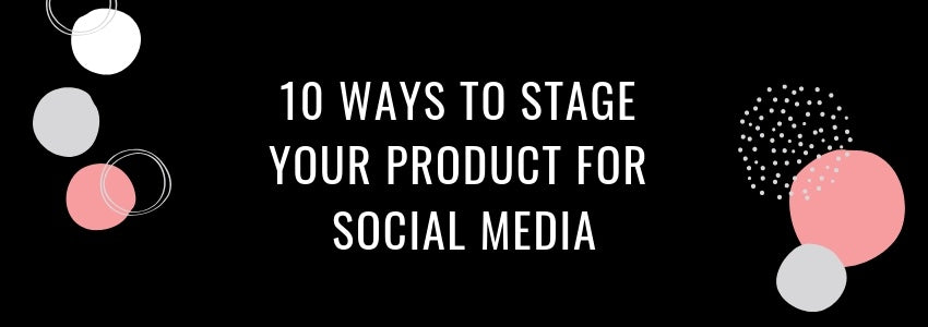 Staging Techniques: 10 Ways To Stage Your Product for Social Media