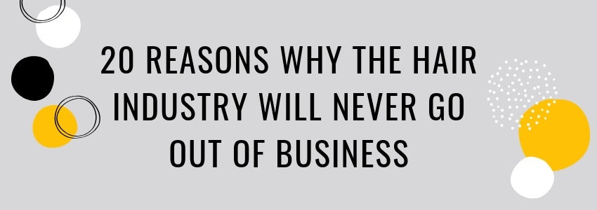 20 Reasons Why The Hair Industry Will Never Go Out of Business