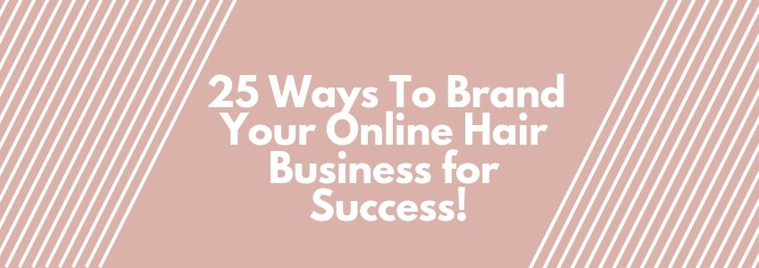 25 Ways To Brand Your Online Hair Business for Success!