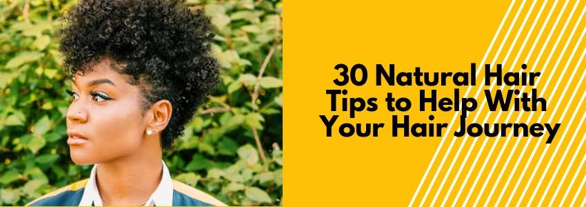 30 Natural Hair Tips to Help With Your Hair Journey