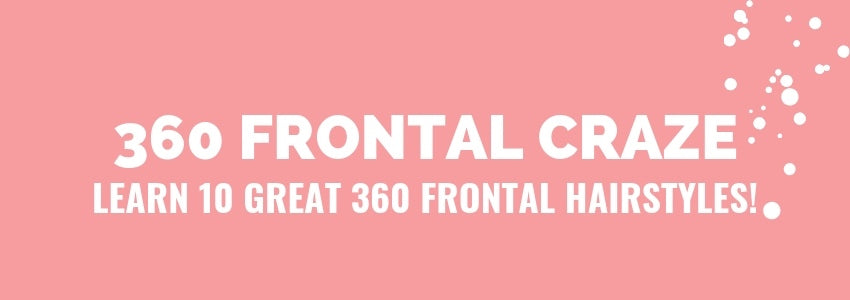 360 Frontal Craze: Learn 10 Great 360 Frontal Hairstyles!