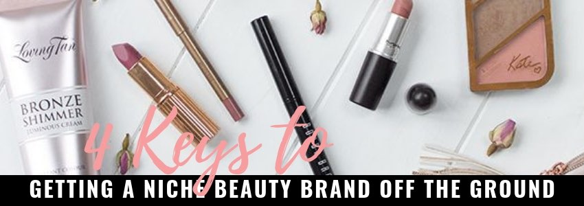 4 Keys to Getting A Niche Beauty Brand Off The Ground