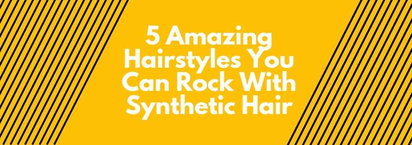 5 Amazing Hairstyles You Can Rock With Synthetic Hair (And Its Benefits)