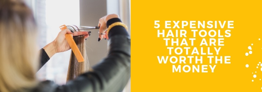 5 Expensive Hair Tools That Are Totally Worth The Money
