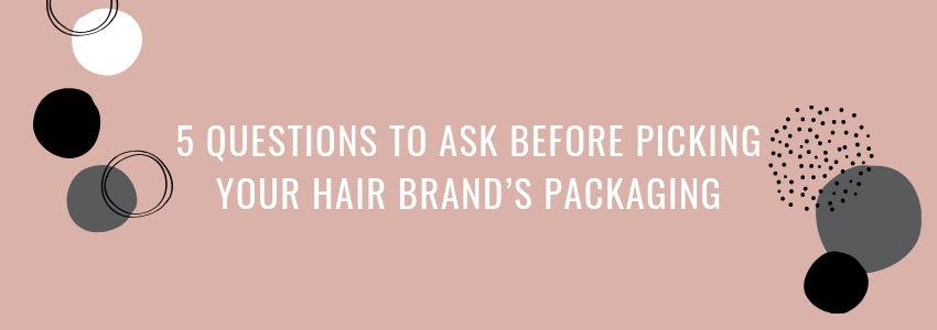 5 Questions to Ask Before Picking Your Hair Brand's Packaging