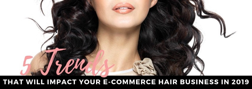 5 Trends That Will Impact Your E-commerce Hair Business in 2019