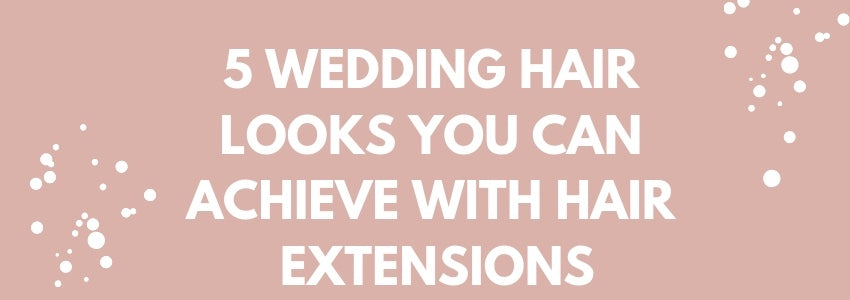 5 Wedding Hair Looks You Can Achieve With Hair Extensions