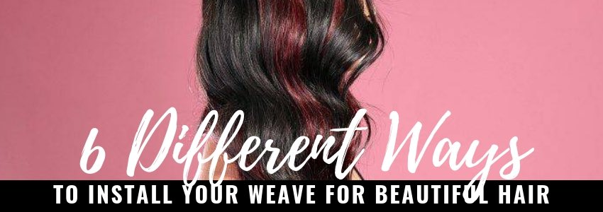 6 Different Ways to Install Your Weave for Beautiful Hair