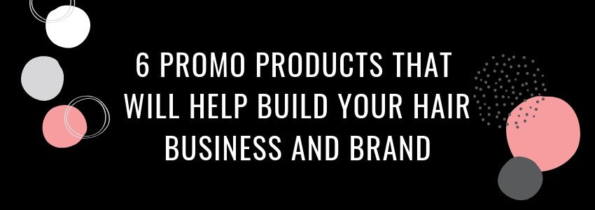 6 Promo Products That Will Help Build Your Hair Business and Brand