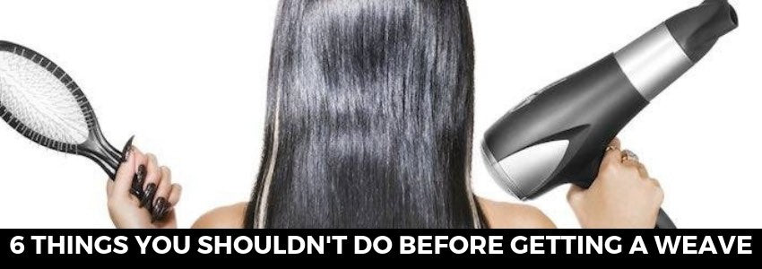 Six Things You Shouldn't Do Before Getting A Weave