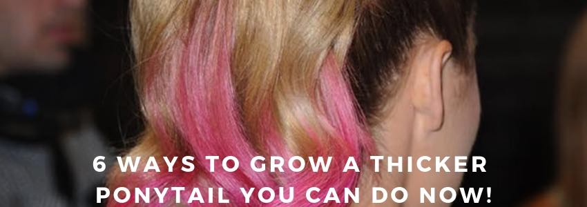 6 Ways To Grow a Thicker Ponytail You Can Do Now!