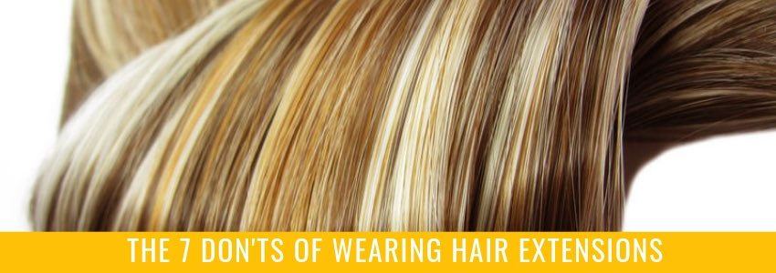 The 7 Don'ts of Wearing Hair Extensions