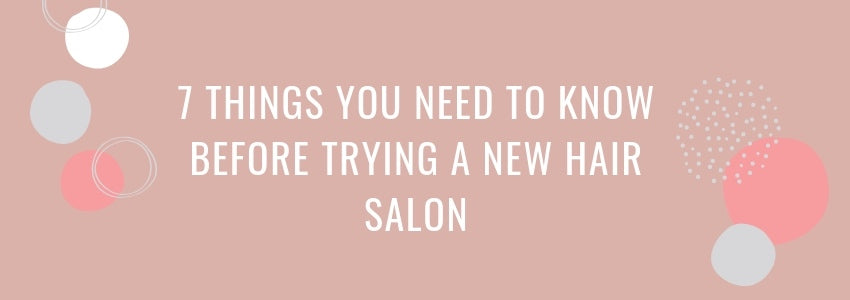 7 Things You Need to Know Before Trying a New Hair Salon