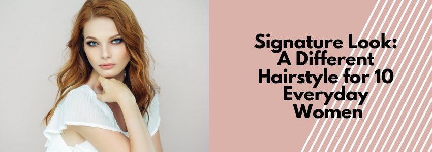 Signature Look: A Different Hairstyle for 10 Everyday Women
