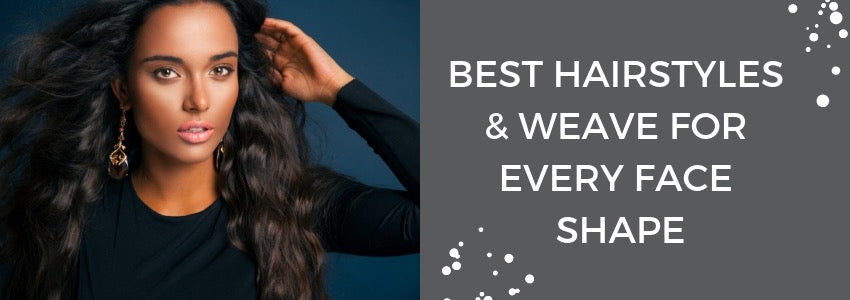 Best Hairstyles & Weave for Every Face Shape