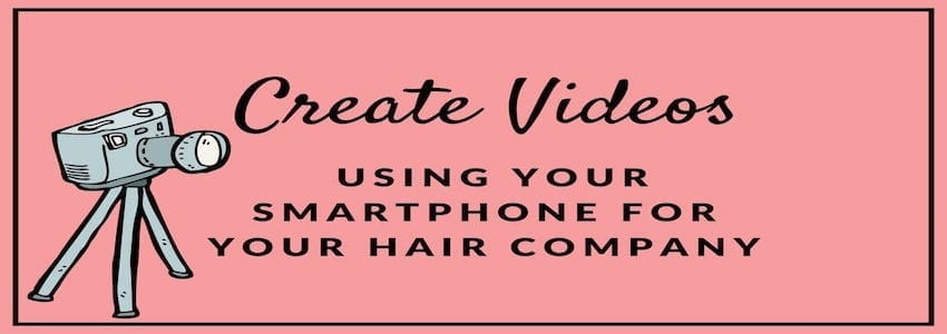 Create Videos Using Your Smartphone for Your Hair Company