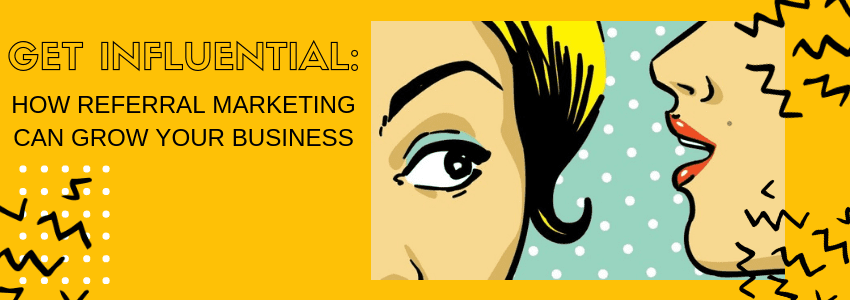 Get Influential: How Referral Marketing Can Grow Your Business