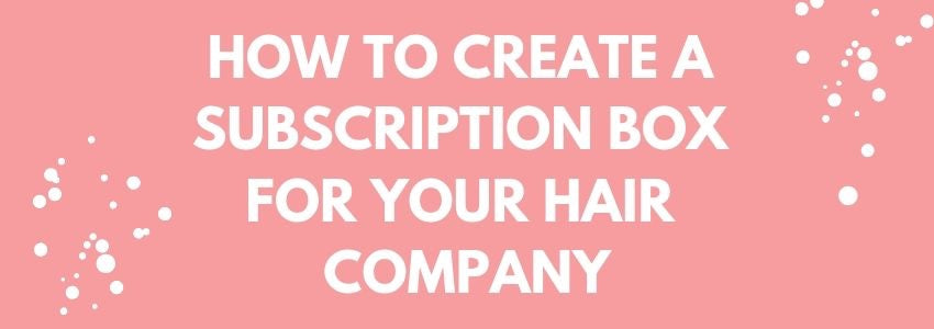 How To Create A Subscription Box For Your Hair Company