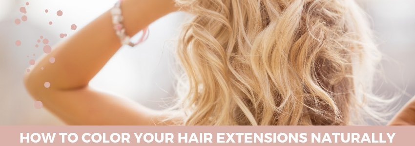 Go Natural: How to Color your Hair Extensions Naturally