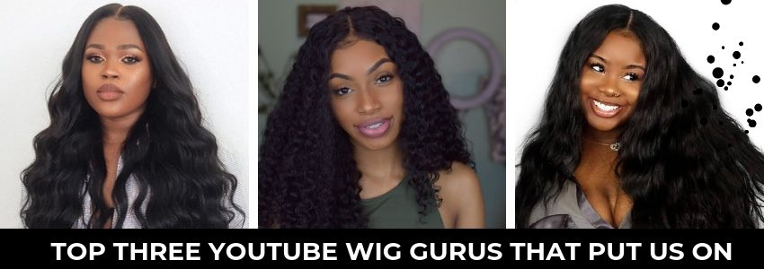 Top Three YouTube Wig Gurus That Put Us On