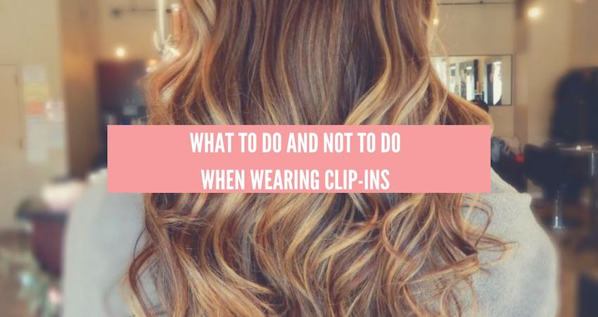 What To Do and Not To Do When Wearing Clip-in Hair Extensions