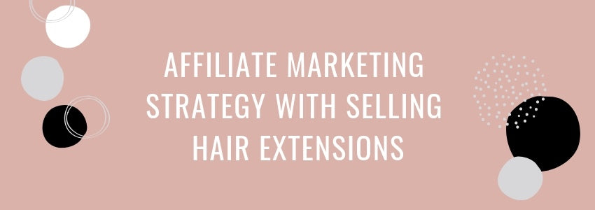 Affiliate Marketing Strategy with Selling Hair Extensions