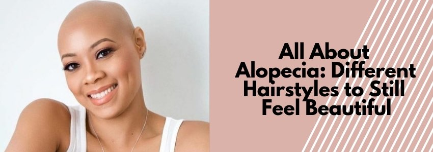 All About Alopecia: Different Hairstyles to Still Feel Beautiful