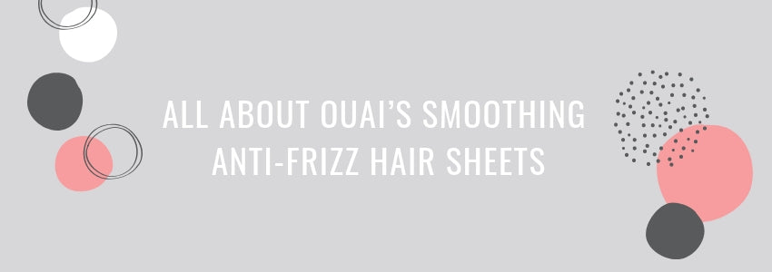 All About Ouai's Smoothing Anti-Frizz Hair Sheets