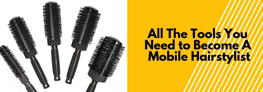 All The Tools You Need to Become A Mobile Hairstylist