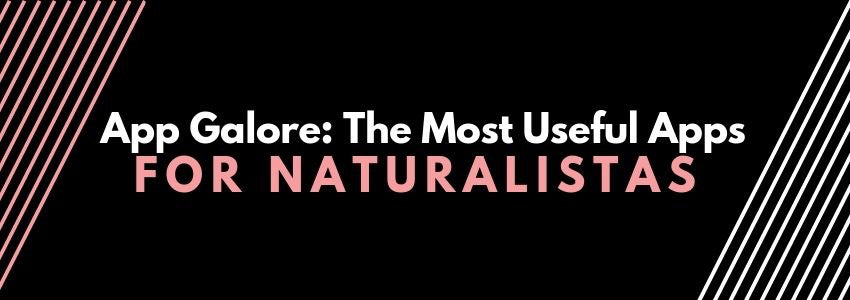 App Galore: The Most Useful Apps for Naturalistas